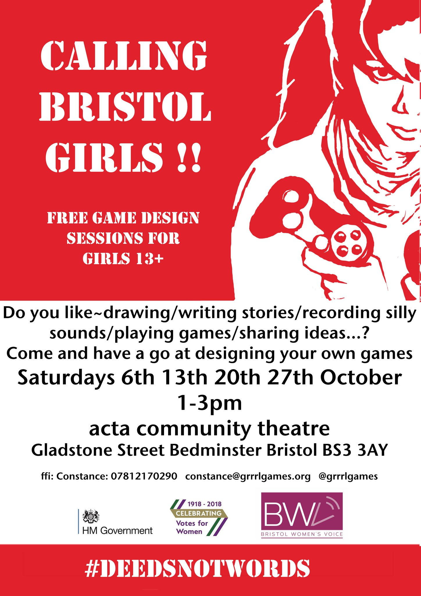A poster with an illustration of a determined looking girl holding a video game controller. The poster reads 'Calling Bristol Girls'! Free game design session for girls 13+ Do you like drawing/writing stories/recording silly sounds/playing games/sharing ideas...? Come and have a go at designing your own games. Saturdays 6th, 13th, 20th, 27th October 1 - 3pm, acta community theare, Gladstone Street, Bedminster. Bristol, Bs3 3AY